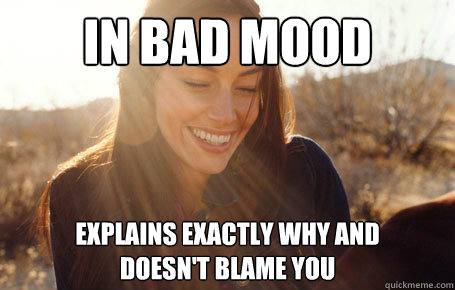 In bad mood Explains exactly why and  doesn't blame you