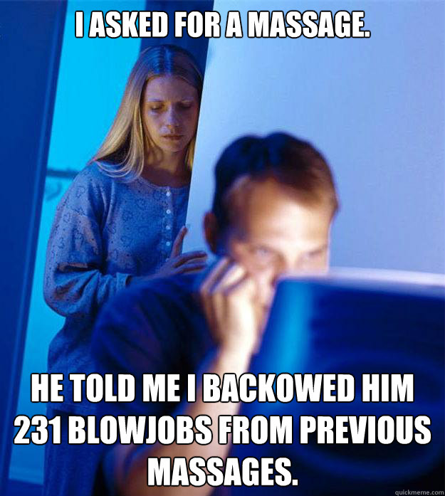 I asked for a massage. He told me I backowed him 231 blowjobs from previous massages. - I asked for a massage. He told me I backowed him 231 blowjobs from previous massages.  Redditors Wife