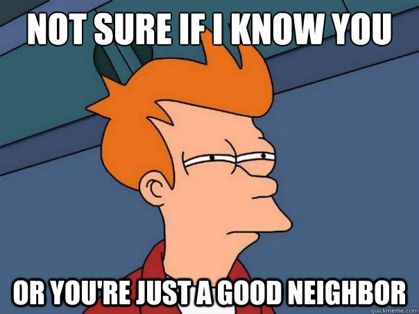 not sure if i know you  or you're just a good neighbor - not sure if i know you  or you're just a good neighbor  Futurama Fry