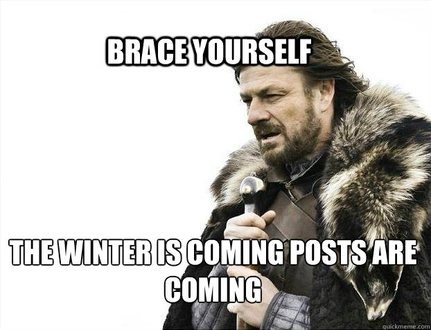 BRACE YOURSELf the winter is coming posts are coming - BRACE YOURSELf the winter is coming posts are coming  BRACE YOURSELF SOLO QUEUE