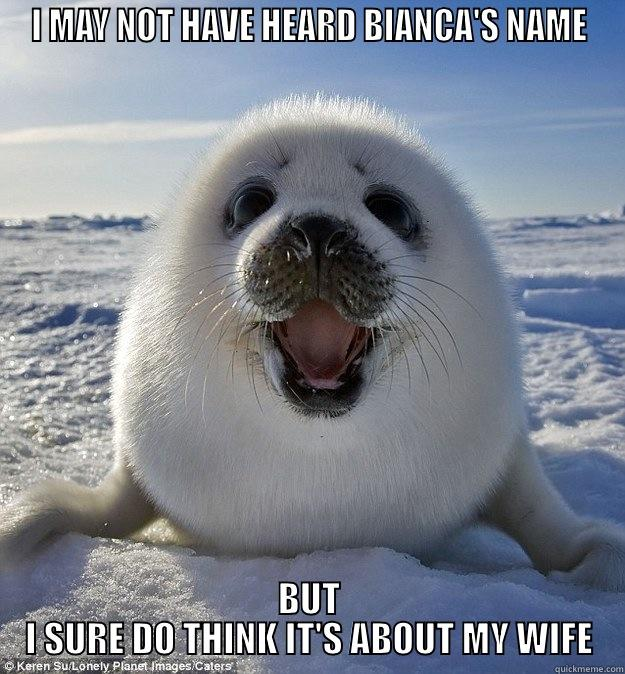 I MAY NOT HAVE HEARD BIANCA'S NAME BUT I SURE DO THINK IT'S ABOUT MY WIFE Easily Pleased Seal