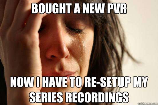 Bought a new pvr now i have to re-setup my series recordings - Bought a new pvr now i have to re-setup my series recordings  First World Problems