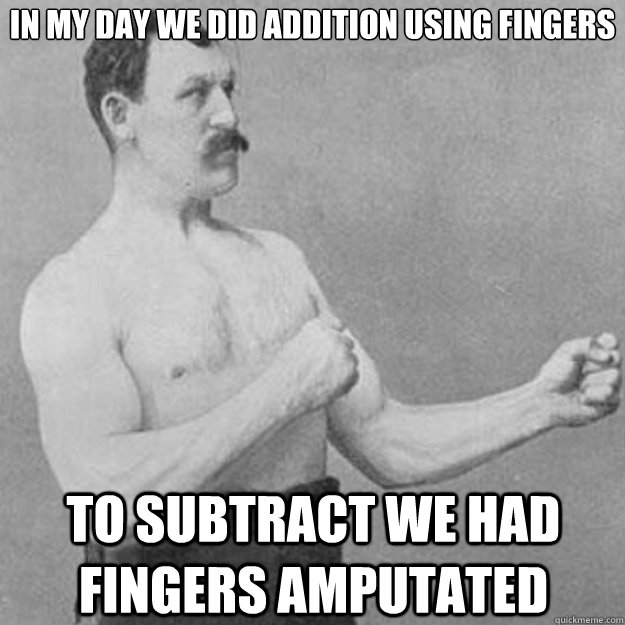 In my day we did addition using fingers To subtract we had fingers amputated - In my day we did addition using fingers To subtract we had fingers amputated  overly manly man
