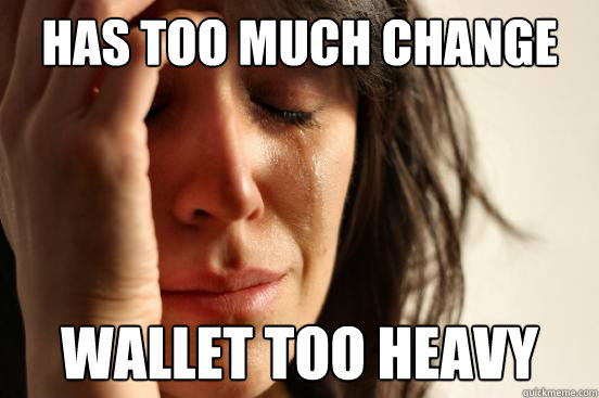 Has too much change Wallet too heavy - Has too much change Wallet too heavy  First World Problems