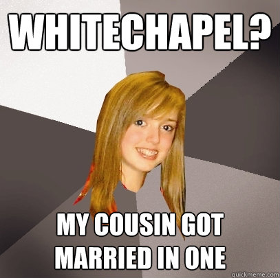 Whitechapel? my cousin got married in one - Musically
