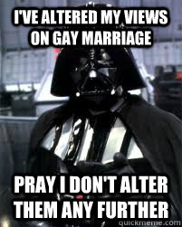 I've altered my views on Gay marriage  Pray I don't alter them any further