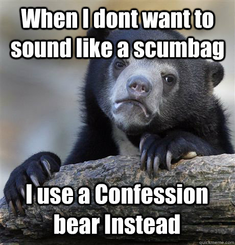 When I dont want to sound like a scumbag I use a Confession bear Instead - When I dont want to sound like a scumbag I use a Confession bear Instead  Confession Bear