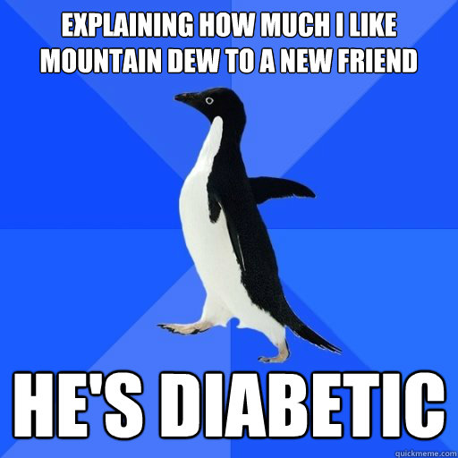 Explaining how much I like mountain dew to a new friend   He's diabetic