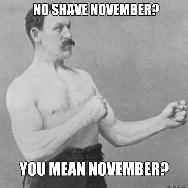No shave november? You mean November? - No shave november? You mean November?  Misc
