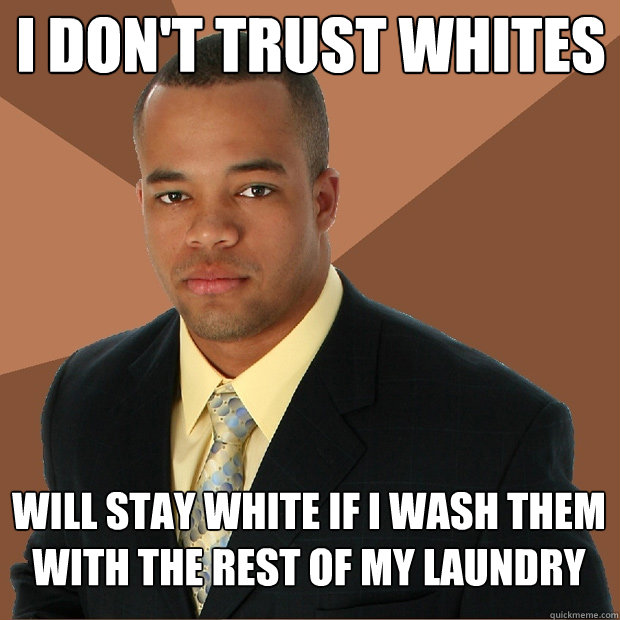 I don't trust whites will stay white if I wash them with the rest of my laundry - I don't trust whites will stay white if I wash them with the rest of my laundry  Successful Black Man