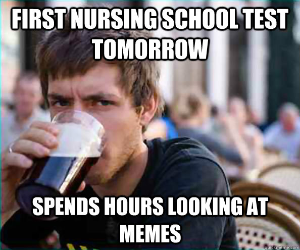 Nursing School Meme Funny : First nursing school test tomorrow spends hours looking at
