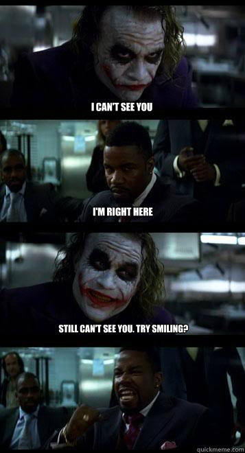 I can't see you I'm right here Still can't see you. Try smiling? - I can't see you I'm right here Still can't see you. Try smiling?  Joker with Black guy