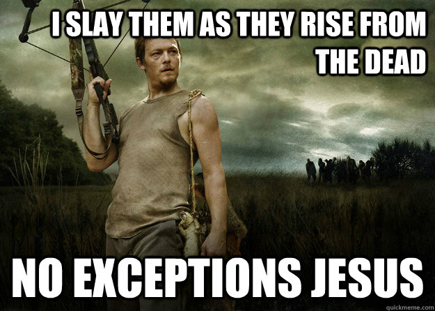 I slay them as they rise from the dead No exceptions jesus - I slay them as they rise from the dead No exceptions jesus  Daryl Dixon