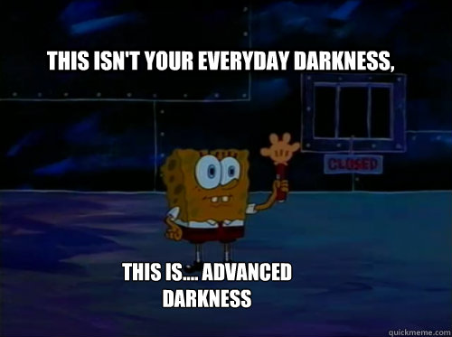 this isn't your everyday darkness, this is.... advanced darkness