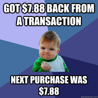 Got $7.88 back from a transaction Next purchase was $7.88 - Got $7.88 back from a transaction Next purchase was $7.88  Success Kid