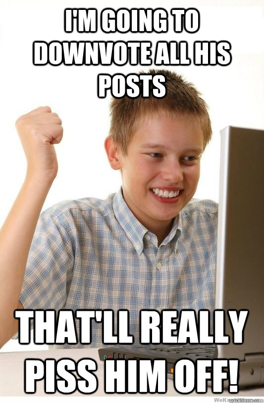 I'm going to downvote all his posts that'll really piss him off! - I'm going to downvote all his posts that'll really piss him off!  First Day On Internet Kid