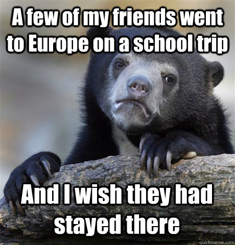 A few of my friends went to Europe on a school trip And I wish they had stayed there - A few of my friends went to Europe on a school trip And I wish they had stayed there  Misc