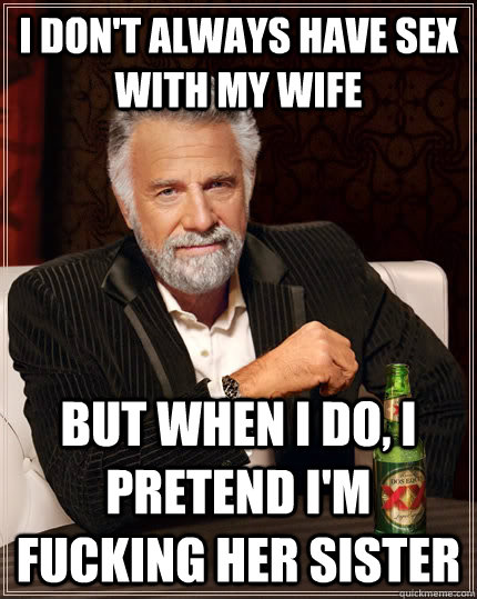 I don't always have sex with my wife but when I do, i pretend i'm fucking her sister - I don't always have sex with my wife but when I do, i pretend i'm fucking her sister  The Most Interesting Man In The World