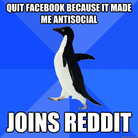 quit facebook because it made me antisocial  joins reddit - quit facebook because it made me antisocial  joins reddit  Socially Awkward Penguin