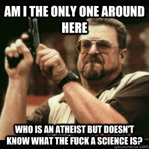 AM I THE ONLY ONE AROUND HERE who is an atheist but doesn't know what the fuck a science is?