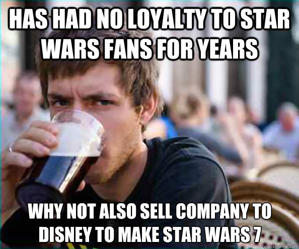Has had no loyalty to star wars fans for years why not also sell company to Disney to make Star Wars 7 - Has had no loyalty to star wars fans for years why not also sell company to Disney to make Star Wars 7  Lazy College Senior
