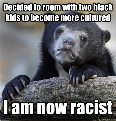 Decided to room with two black kids to become more cultured  I am now racist - Decided to room with two black kids to become more cultured  I am now racist  Confession Bear
