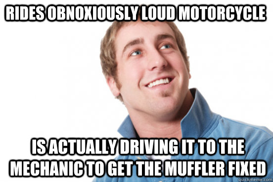 Rides obnoxiously loud motorcycle is actually driving it to the mechanic to get the muffler fixed - Rides obnoxiously loud motorcycle is actually driving it to the mechanic to get the muffler fixed  Misunderstood Douchebag