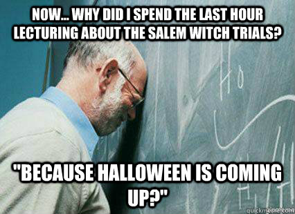 now... Why did I spend the last hour lecturing about the salem witch trials?