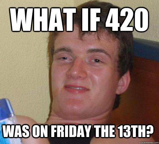 what if 420 was on friday the 13th? - what if 420 was on friday the 13th?  Misc