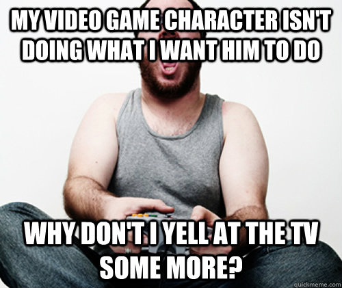 My video game character isn't doing what I want him to do Why don't I yell at the TV some more? - My video game character isn't doing what I want him to do Why don't I yell at the TV some more?  Online Gamer Logic
