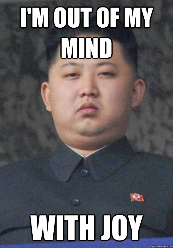 I'm out of my mind With joy   Overjoyed Jong-Un