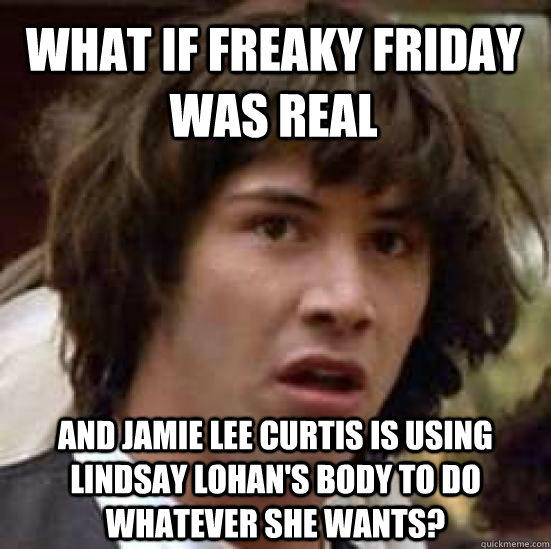 What if Freaky Friday was real and Jamie Lee Curtis is using Lindsay Lohan's body to do whatever she wants?  conspiracy keanu