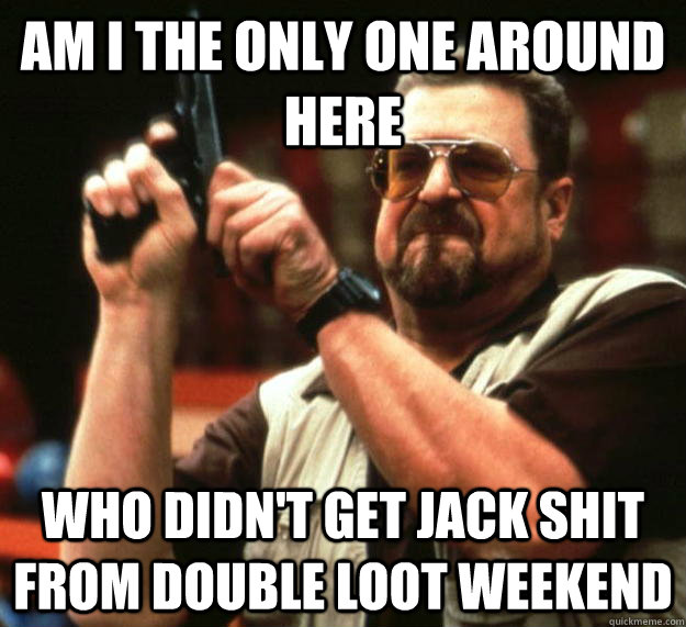 am I the only one around here Who didn't get jack shit from double loot weekend - am I the only one around here Who didn't get jack shit from double loot weekend  Angry Walter
