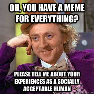 Oh, you have a meme for everything? Please tell me about your experiences as a socially acceptable human - Oh, you have a meme for everything? Please tell me about your experiences as a socially acceptable human  Condescending Wonka