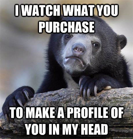 I watch what you purchase to make a profile of you in my head - I watch what you purchase to make a profile of you in my head  Confession Bear