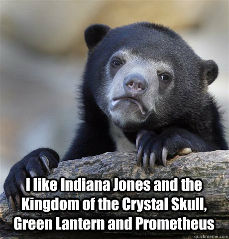 I like Indiana Jones and the Kingdom of the Crystal Skull, Green Lantern and Prometheus -  I like Indiana Jones and the Kingdom of the Crystal Skull, Green Lantern and Prometheus  Confession Bear