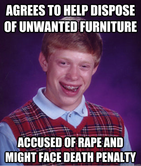 Agrees to help dispose of unwanted furniture Accused of rape and might face death penalty - Agrees to help dispose of unwanted furniture Accused of rape and might face death penalty  Bad Luck Brian