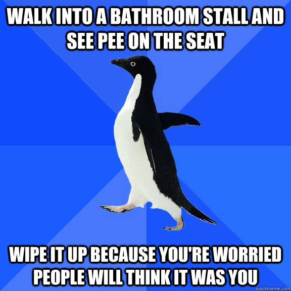 Walk into a bathroom stall and see pee on the seat Wipe it up because you're worried people will think it was you - Walk into a bathroom stall and see pee on the seat Wipe it up because you're worried people will think it was you  Socially Awkward Penguin