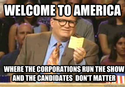 WELCOME TO America where the corporations run the show and the candidates  don't matter  - WELCOME TO America where the corporations run the show and the candidates  don't matter   Whose Line