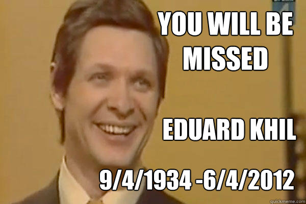 You will be missed  Eduard khil  9/4/1934 -6/4/2012 - You will be missed  Eduard khil  9/4/1934 -6/4/2012  RIP Eduard Khil