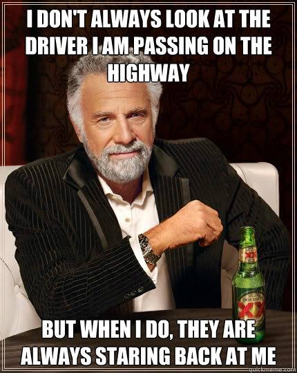 I don't always look at the driver I am passing on the highway BUT WHEN I DO, they are always staring back at me