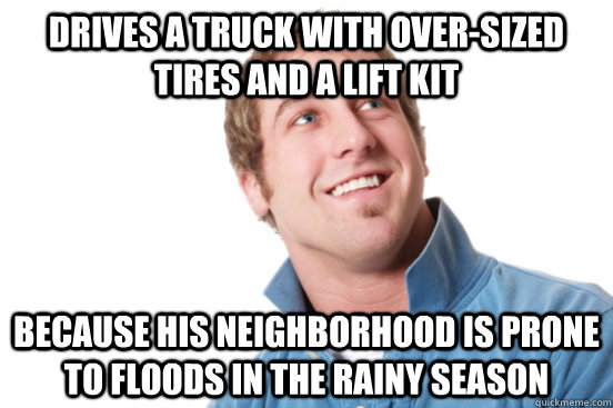 Drives a truck with over-sized tires and a lift kit because his neighborhood is prone to floods in the rainy season - Drives a truck with over-sized tires and a lift kit because his neighborhood is prone to floods in the rainy season  Misunderstood Douchbag