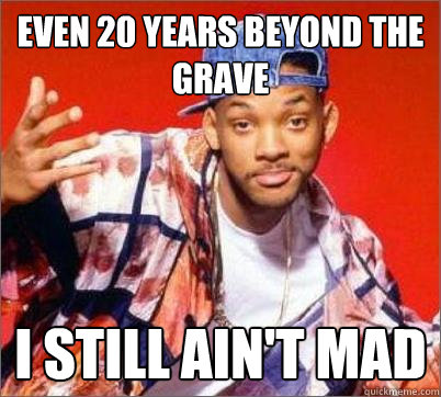 Even 20 years beyond the grave I still ain't mad - Even 20 years beyond the grave I still ain't mad  Will Smith Still Aint Mad