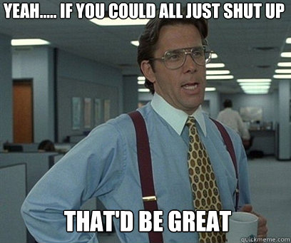 Yeah..... If you could all just shut up That'd be great