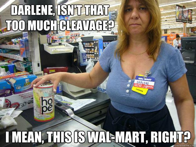 Darlene, isn't that too much cleavage? I mean, this is Wal-Mart, right? - Darlene, isn't that too much cleavage? I mean, this is Wal-Mart, right?  Darlene The Walmart Employee