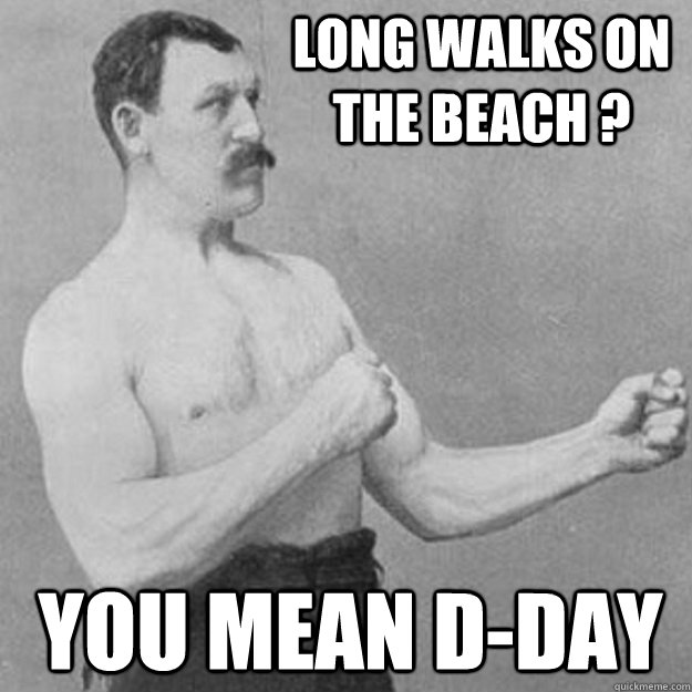 long walks on the beach ? you mean d-day  - long walks on the beach ? you mean d-day   overly manly man