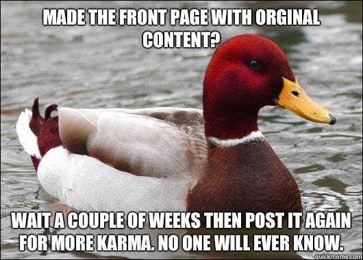 Made the front page with orginal content?  Wait a couple of weeks then post it again for more karma. No one will ever know. - Made the front page with orginal content?  Wait a couple of weeks then post it again for more karma. No one will ever know.  Malicious Advice Mallard