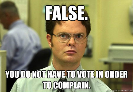 FALSE. You do not have to vote in order to complain. - FALSE. You do not have to vote in order to complain.  Dwight K Schrute