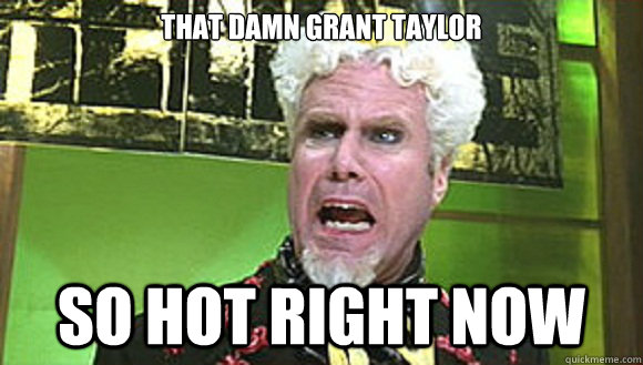 That Damn Grant Taylor So Hot Right Now