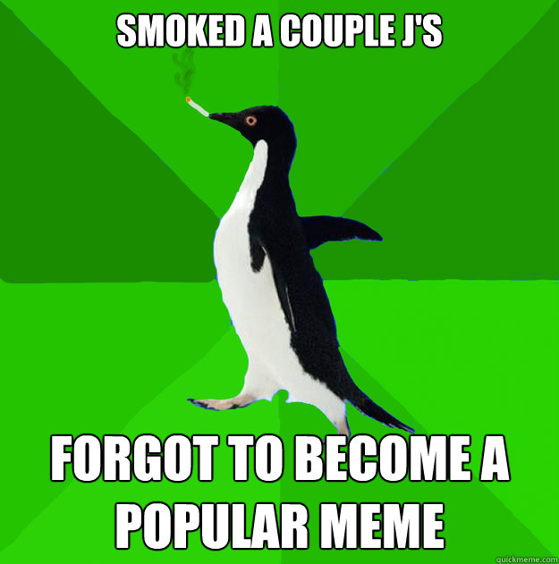 Smoked a couple j's forgot to become a popular meme
